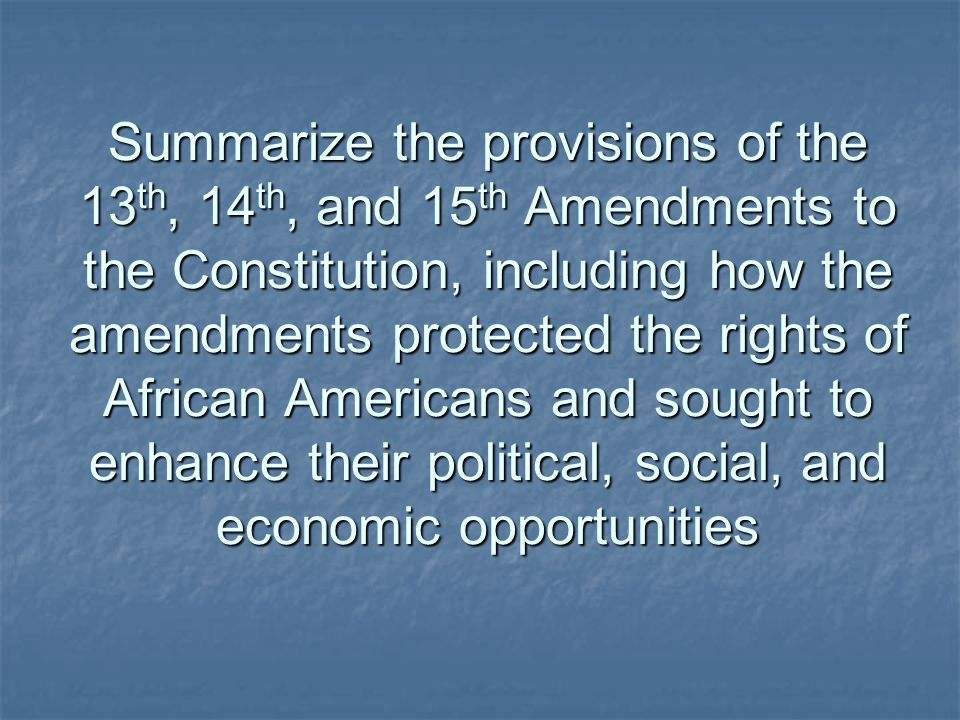 Summarize the provisions of the 13th, 14th, and 15th Amendments to the Constitution, including how the amendments protected the rights of African Americans and sought to enhance their political, social, and economic opportunities
