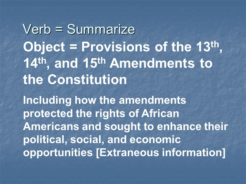 Verb = Summarize Object = Provisions of the 13th, 14th, and 15th Amendments to the Constitution.