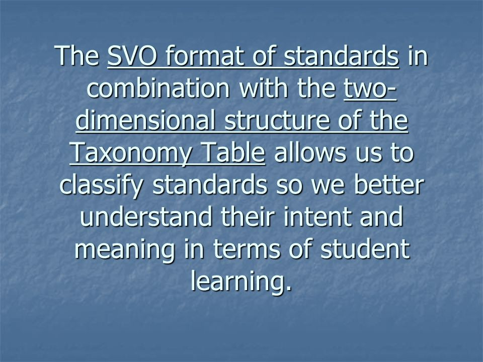 The SVO format of standards in combination with the two-dimensional structure of the Taxonomy Table allows us to classify standards so we better understand their intent and meaning in terms of student learning.