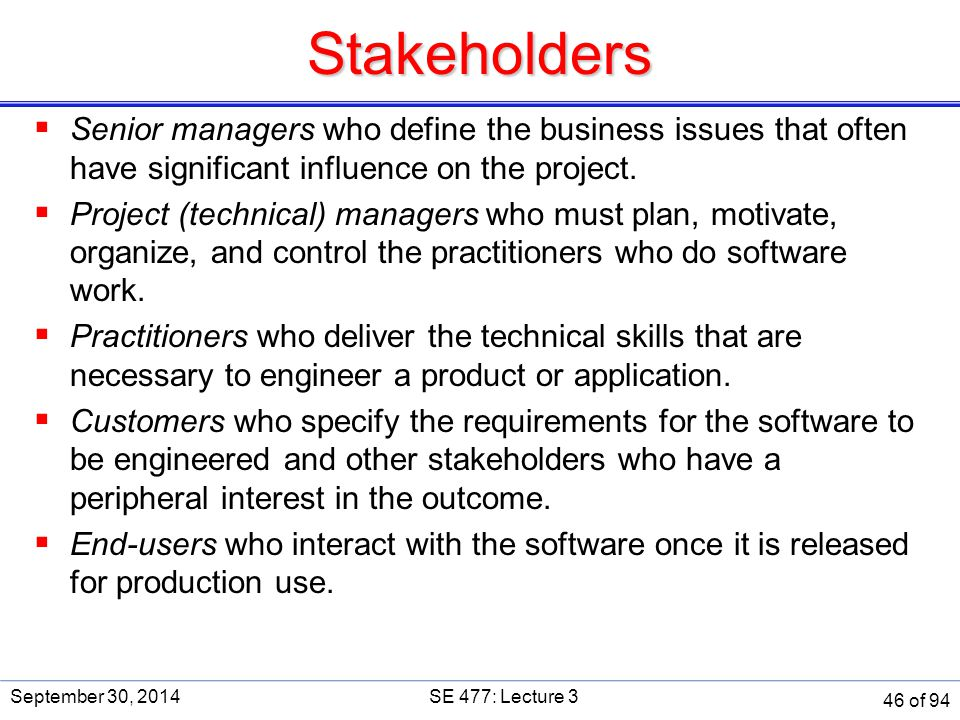 Stakeholders SE 477. September 30, 2014. Senior managers who define the business issues that often have significant influence on the project.