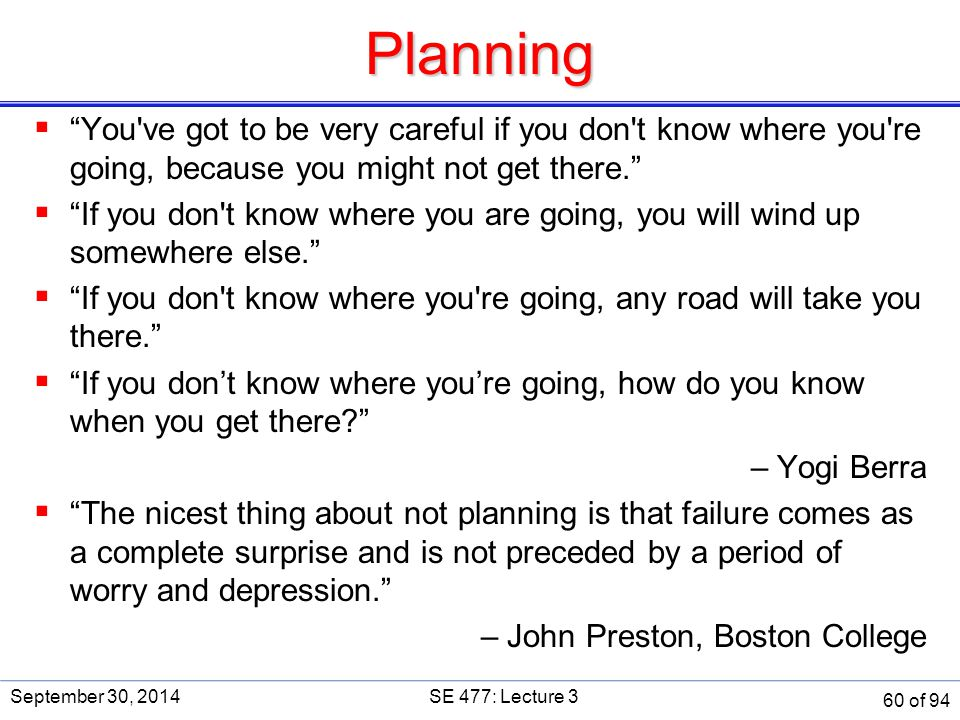 Planning SE 477. September 30, 2014. You ve got to be very careful if you don t know where you re going, because you might not get there.