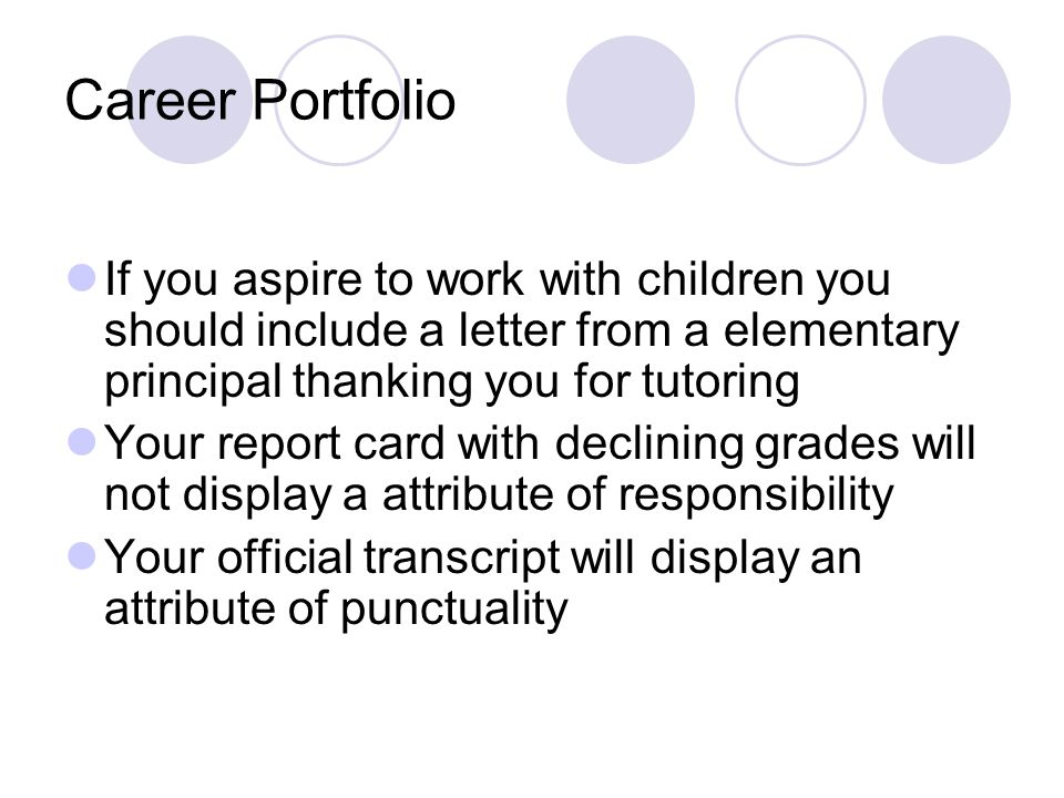 Career Portfolio If you aspire to work with children you should include a letter from a elementary principal thanking you for tutoring.