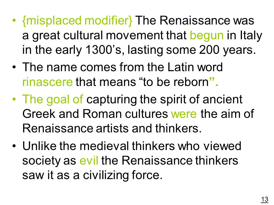 {misplaced modifier} The Renaissance was a great cultural movement that begun in Italy in the early 1300's, lasting some 200 years.