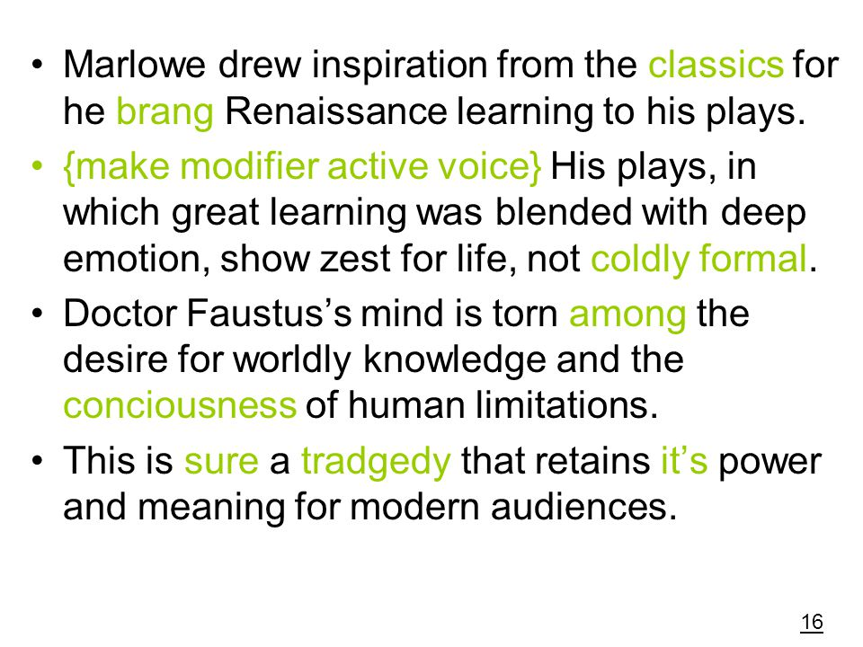 Marlowe drew inspiration from the classics for he brang Renaissance learning to his plays.