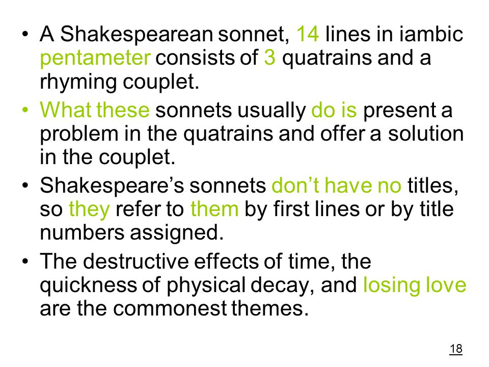 A Shakespearean sonnet, 14 lines in iambic pentameter consists of 3 quatrains and a rhyming couplet.