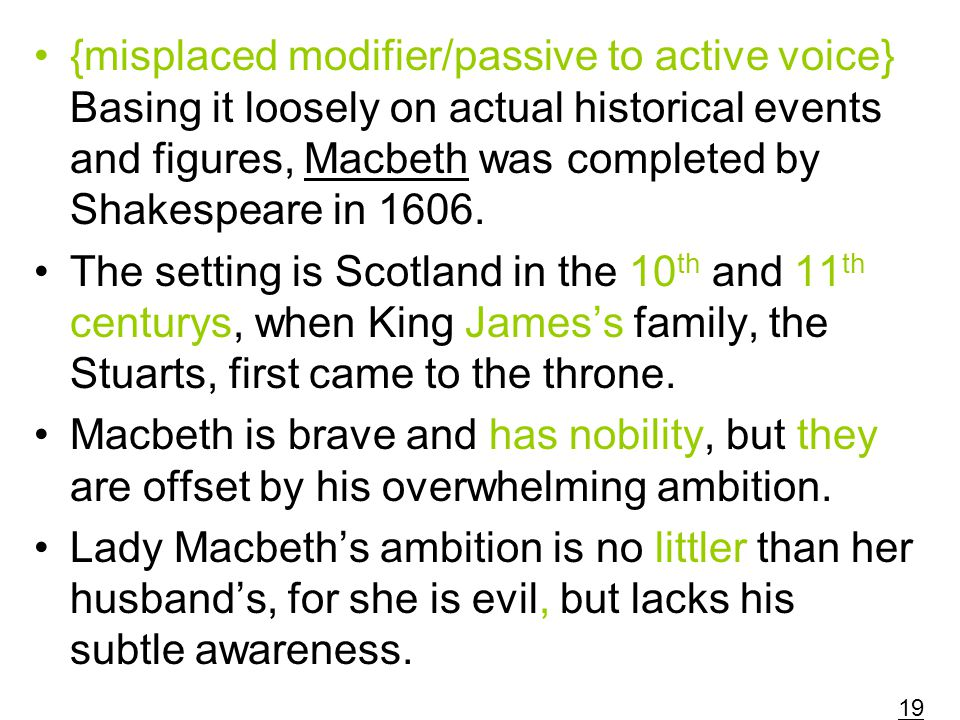 {misplaced modifier/passive to active voice} Basing it loosely on actual historical events and figures, Macbeth was completed by Shakespeare in 1606.