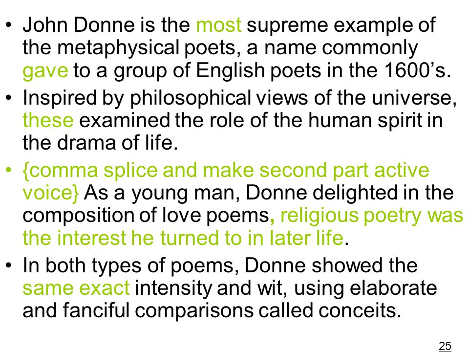 John Donne is the most supreme example of the metaphysical poets, a name commonly gave to a group of English poets in the 1600's.