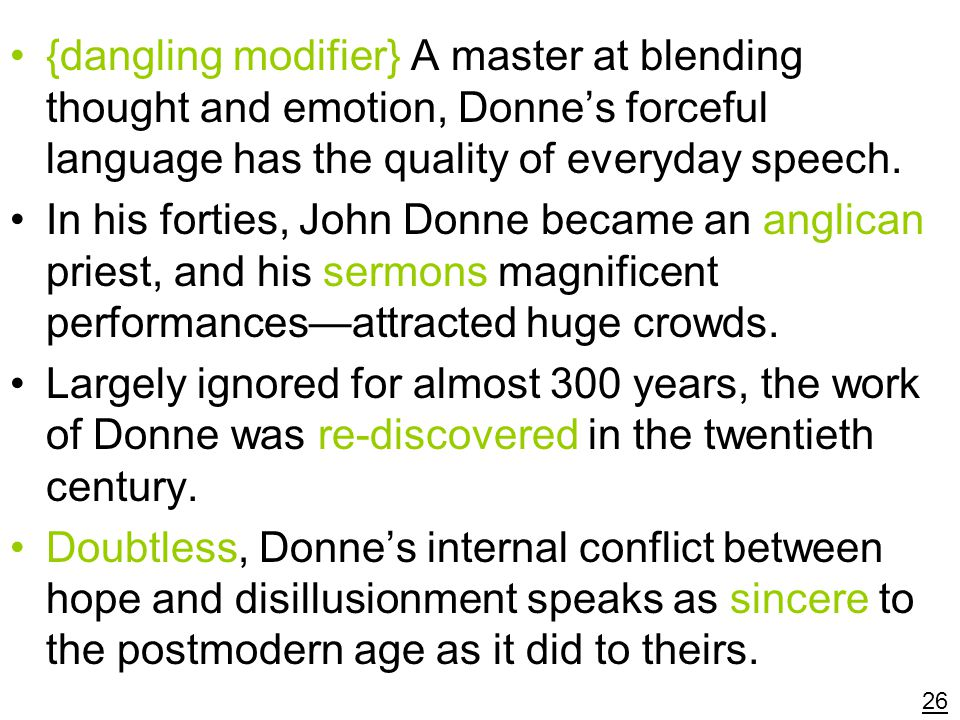 {dangling modifier} A master at blending thought and emotion, Donne's forceful language has the quality of everyday speech.