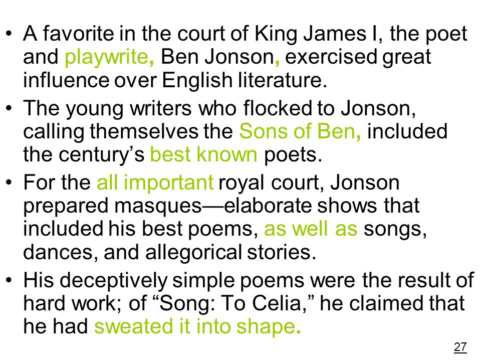 A favorite in the court of King James I, the poet and playwrite, Ben Jonson, exercised great influence over English literature.