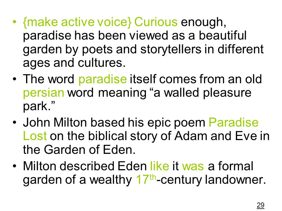 {make active voice} Curious enough, paradise has been viewed as a beautiful garden by poets and storytellers in different ages and cultures.