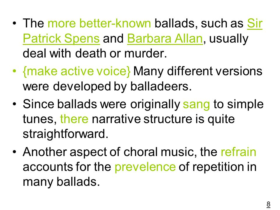 The more better-known ballads, such as Sir Patrick Spens and Barbara Allan, usually deal with death or murder.