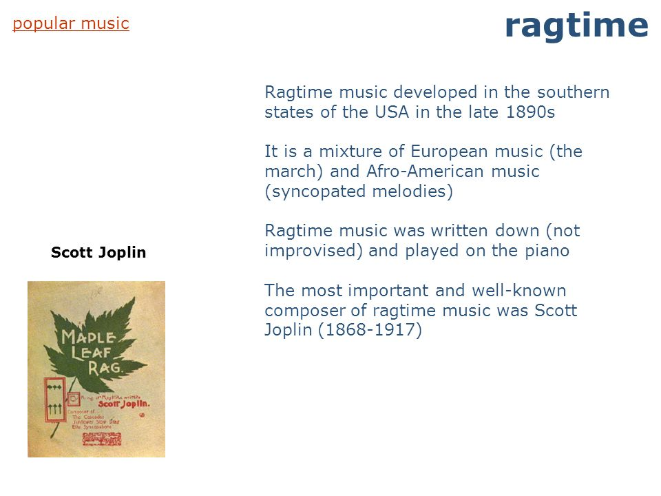 ragtime popular music. Ragtime music developed in the southern states of the USA in the late 1890s.