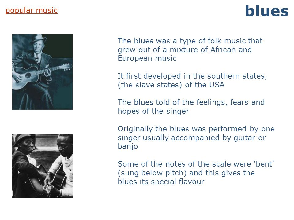 blues popular music. The blues was a type of folk music that grew out of a mixture of African and European music.