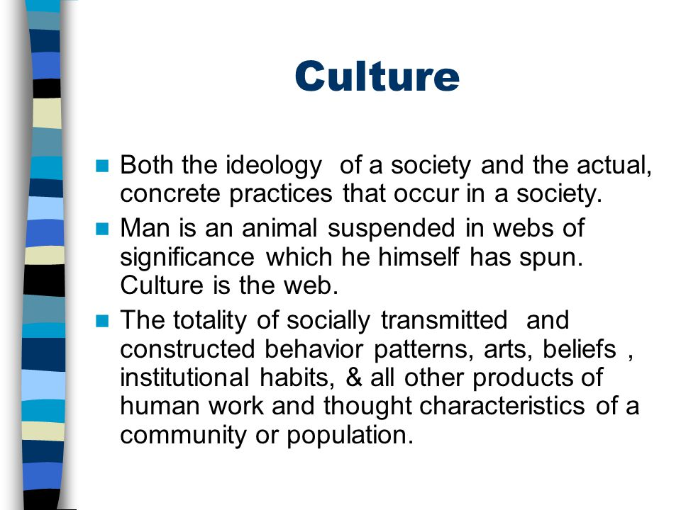 Culture Both the ideology of a society and the actual, concrete practices that occur in a society.