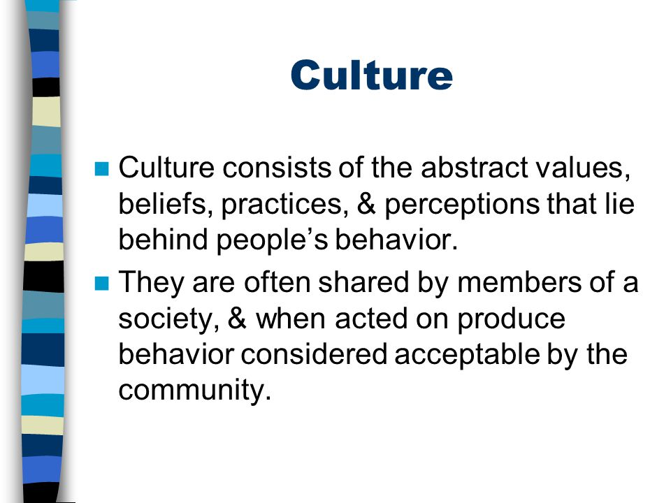 Culture Culture consists of the abstract values, beliefs, practices, & perceptions that lie behind people's behavior.