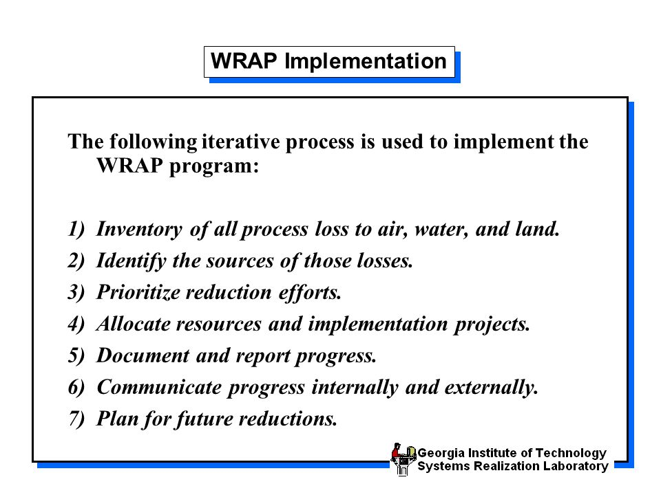 WRAP Implementation The following iterative process is used to implement the WRAP program: 1) Inventory of all process loss to air, water, and land.