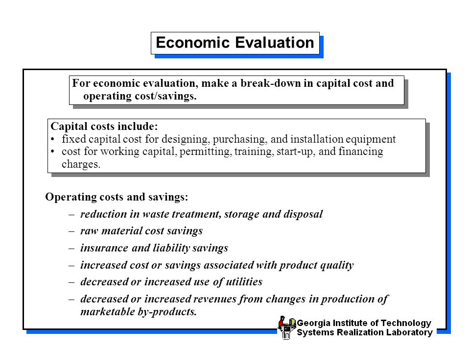 Economic Evaluation For economic evaluation, make a break-down in capital cost and operating cost/savings.