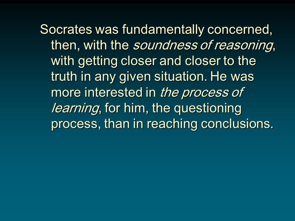Socrates was fundamentally concerned, then, with the soundness of reasoning, with getting closer and closer to the truth in any given situation.
