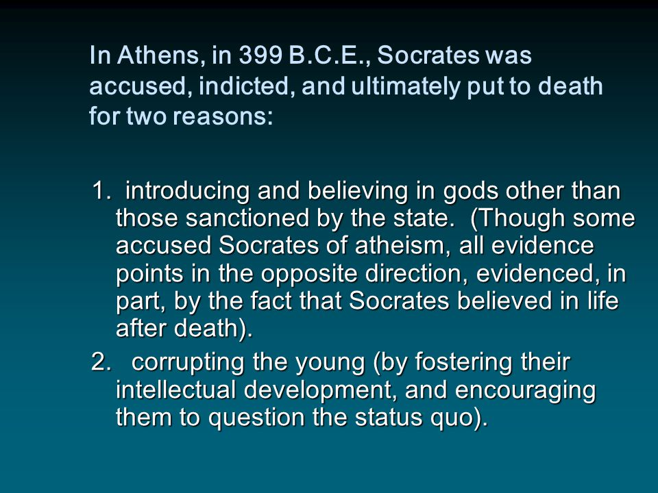 In Athens, in 399 B.C.E., Socrates was accused, indicted, and ultimately put to death for two reasons: