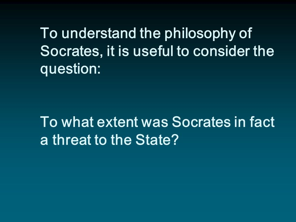 To understand the philosophy of Socrates, it is useful to consider the question: To what extent was Socrates in fact a threat to the State