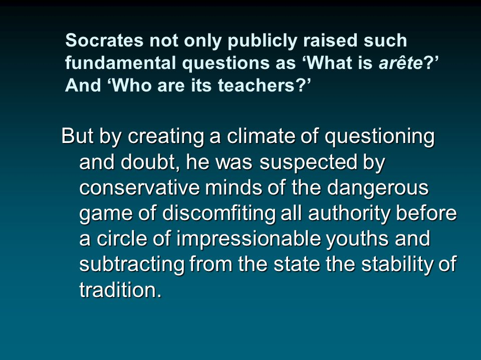 Socrates not only publicly raised such fundamental questions as 'What is arête ' And 'Who are its teachers '