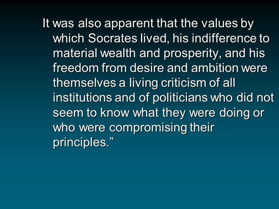 It was also apparent that the values by which Socrates lived, his indifference to material wealth and prosperity, and his freedom from desire and ambition were themselves a living criticism of all institutions and of politicians who did not seem to know what they were doing or who were compromising their principles.