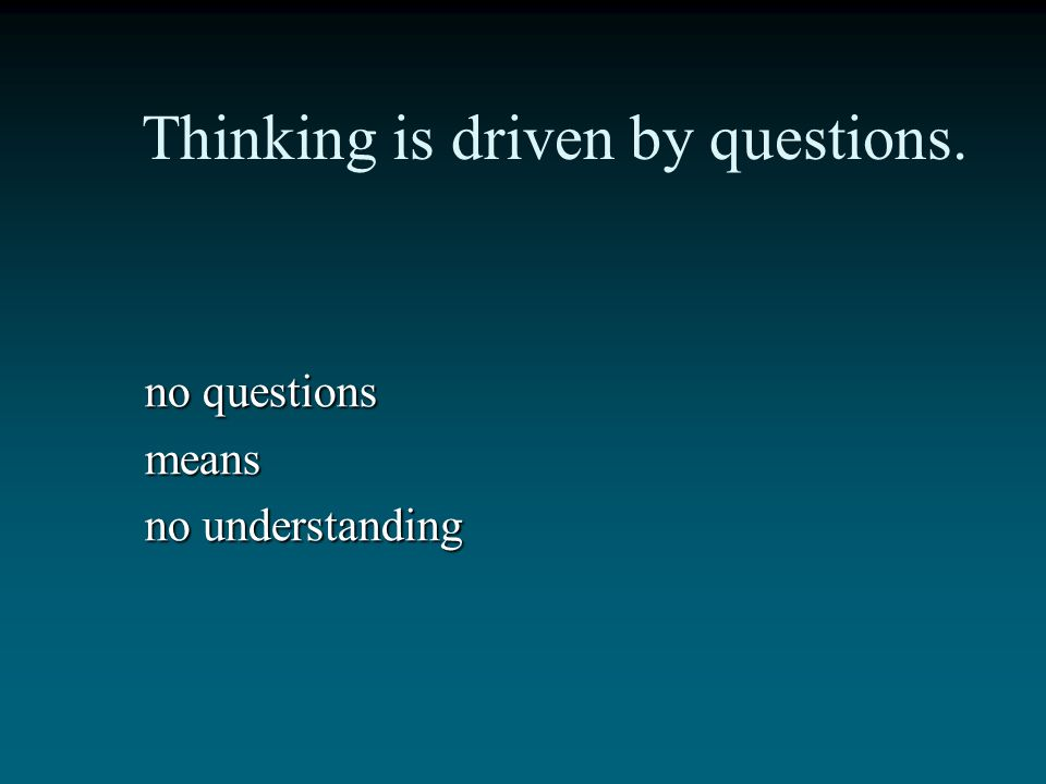 Thinking is driven by questions.