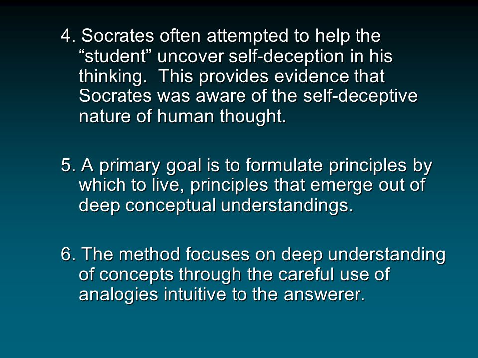 4. Socrates often attempted to help the student uncover self-deception in his thinking. This provides evidence that Socrates was aware of the self-deceptive nature of human thought.