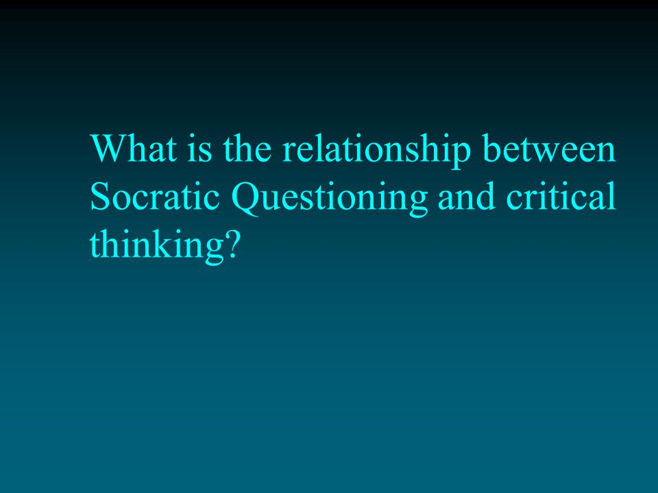 What is the relationship between Socratic Questioning and critical thinking
