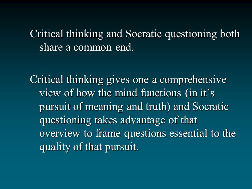 Critical thinking and Socratic questioning both share a common end