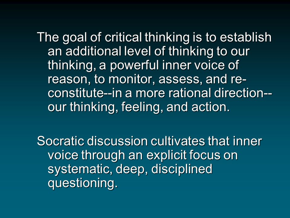 The goal of critical thinking is to establish an additional level of thinking to our thinking, a powerful inner voice of reason, to monitor, assess, and re-constitute--in a more rational direction--our thinking, feeling, and action.