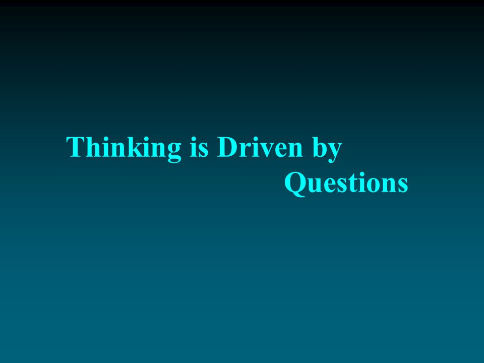 Thinking is Driven by Questions