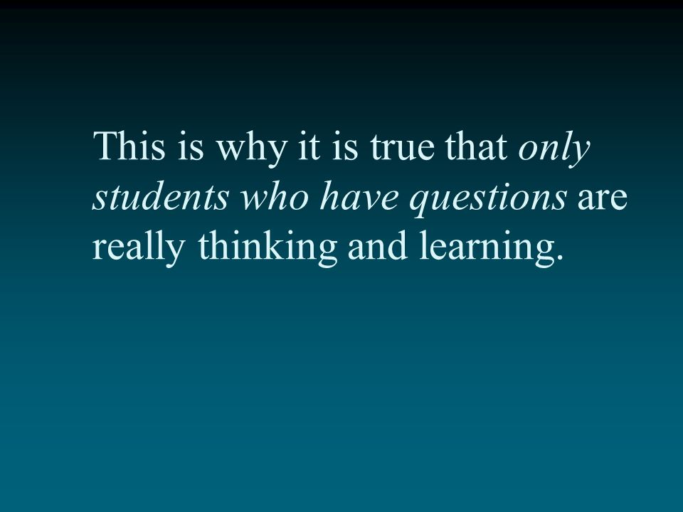 This is why it is true that only students who have questions are really thinking and learning.