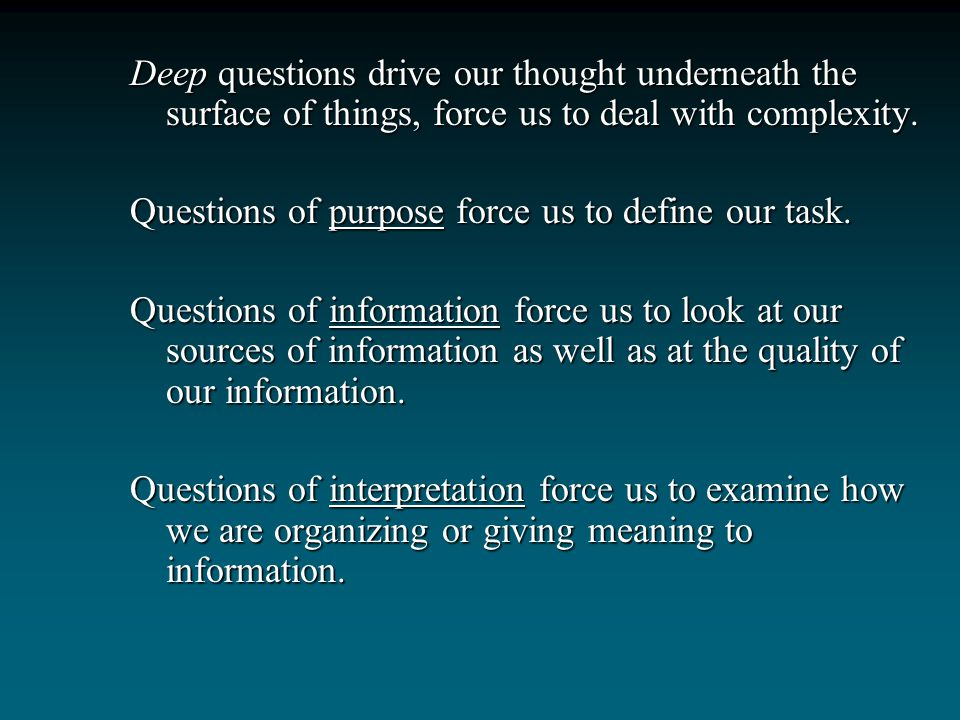 Deep questions drive our thought underneath the surface of things, force us to deal with complexity.