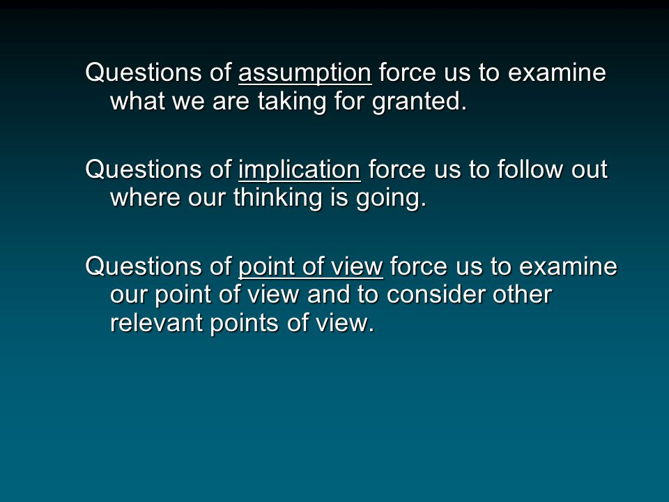 Questions of assumption force us to examine what we are taking for granted.