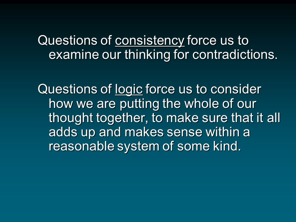 Questions of consistency force us to examine our thinking for contradictions.