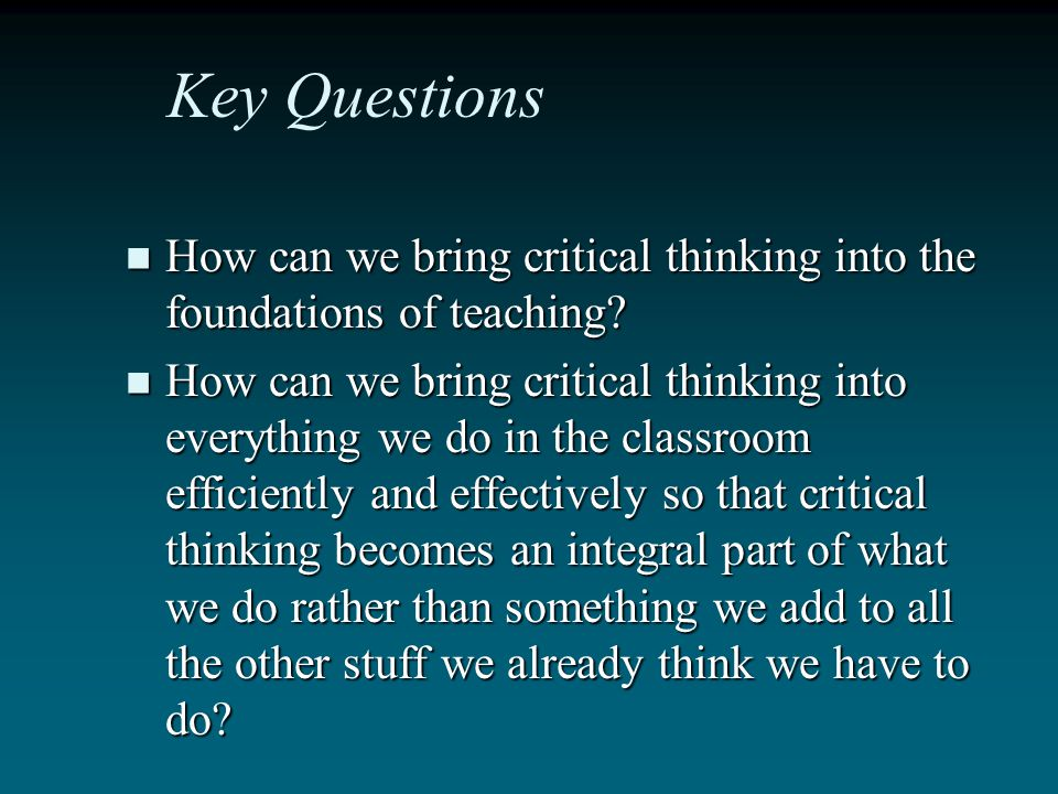 Key Questions How can we bring critical thinking into the foundations of teaching