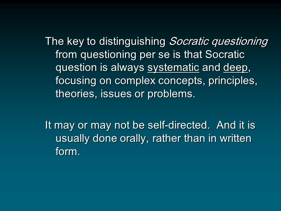 The key to distinguishing Socratic questioning from questioning per se is that Socratic question is always systematic and deep, focusing on complex concepts, principles, theories, issues or problems.