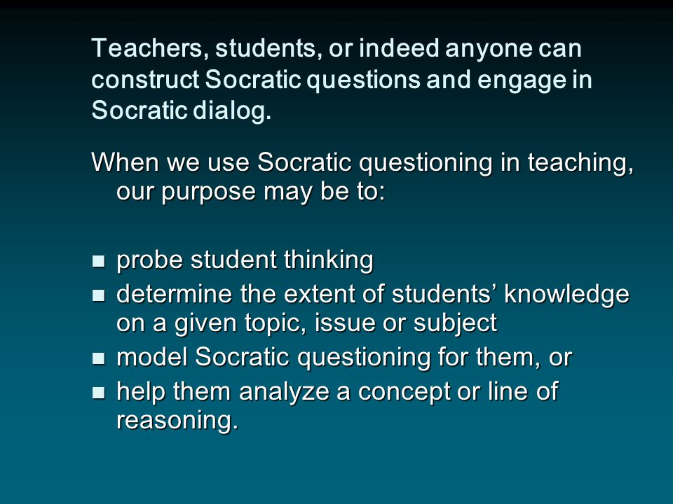 Teachers, students, or indeed anyone can construct Socratic questions and engage in Socratic dialog.