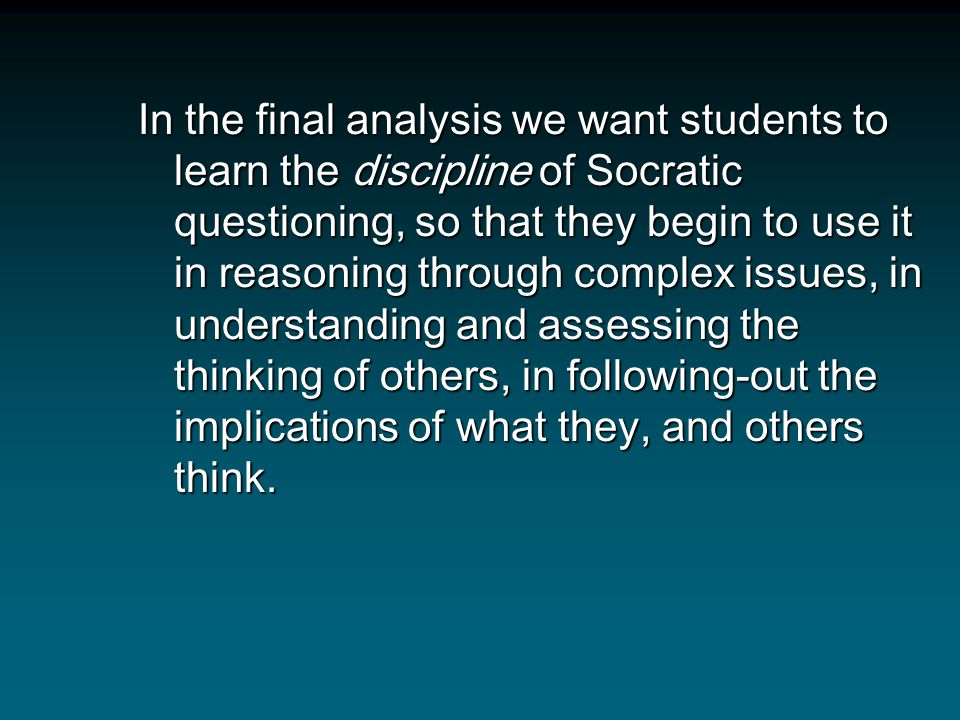 In the final analysis we want students to learn the discipline of Socratic questioning, so that they begin to use it in reasoning through complex issues, in understanding and assessing the thinking of others, in following-out the implications of what they, and others think.