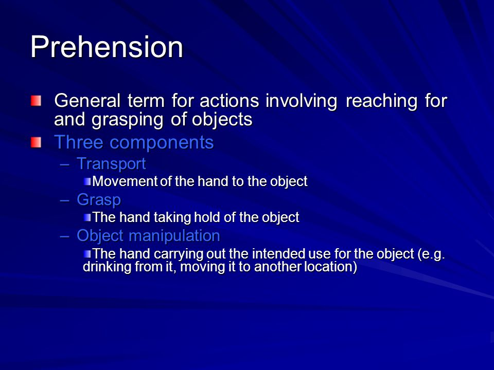Prehension General term for actions involving reaching for and grasping of objects. Three components.