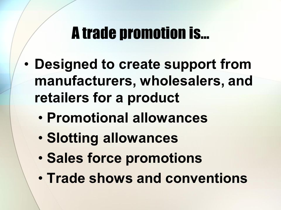 A trade promotion is… Designed to create support from manufacturers, wholesalers, and retailers for a product.
