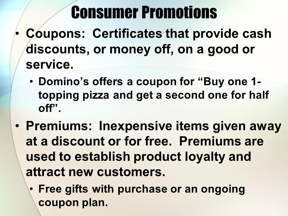 Consumer Promotions Coupons: Certificates that provide cash discounts, or money off, on a good or service.