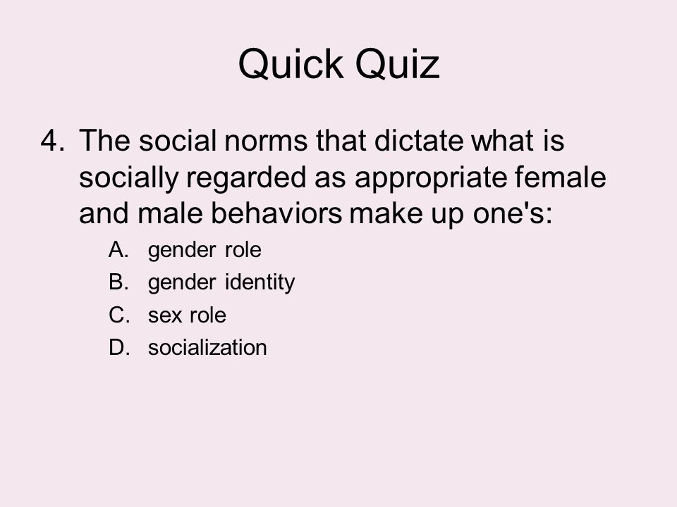 Quick Quiz The social norms that dictate what is socially regarded as appropriate female and male behaviors make up one s: