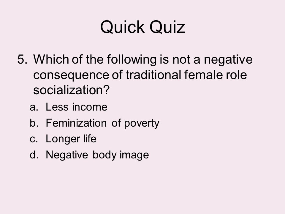 Quick Quiz Which of the following is not a negative consequence of traditional female role socialization