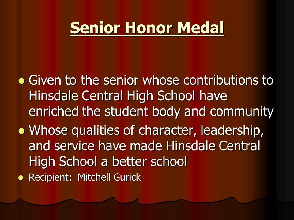 Senior Honor Medal Given to the senior whose contributions to Hinsdale Central High School have enriched the student body and community.