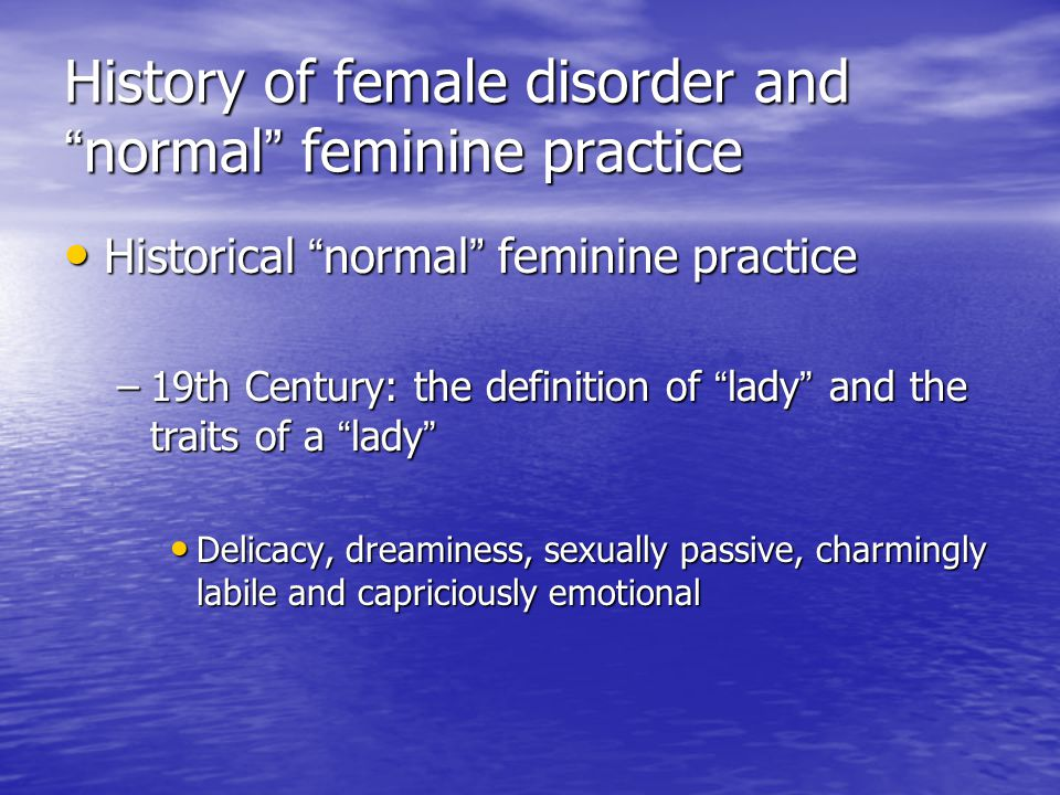 History of female disorder and normal feminine practice