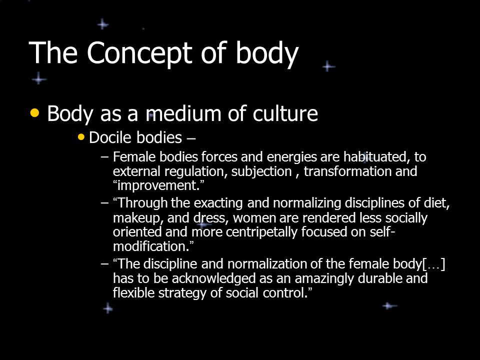 The Concept of body Body as a medium of culture Docile bodies –