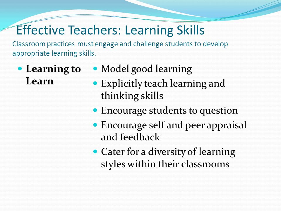 Effective Teachers: Learning Skills Classroom practices must engage and challenge students to develop appropriate learning skills.
