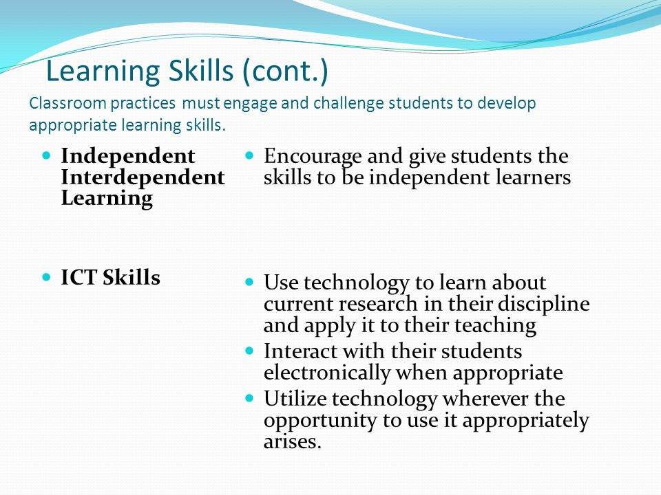 Learning Skills (cont.) Classroom practices must engage and challenge students to develop appropriate learning skills.